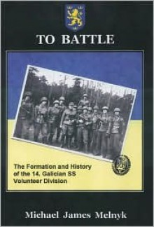 To Battle!: The Formation and History of the 14th Galician Waffen-SS Division - Michael Melnyk