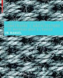 Construire L'Architecture: Du Materiau Brut A L'Edifice: Un Manuel - Andrea Deplazes
