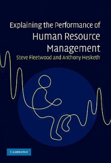 Explaining the Performance of Human Resource Management - Steven Fleetwood, Anthony Hesketh