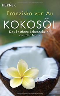 Kokosöl: Das kostbare Lebenselixier aus der Natur - von Au, Franziska