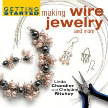 Getting Started Making Wire Jewelry and More - Linda Chandler, Christine Ritchey