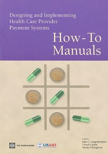 Designing and Implementing Health Care Provider Payment Systems: How-To Manuals - John C. Langenbrunner, World Bank Staff, Cheryl Cashin, Sheila O'Dougherty, John C. Langenbrunner
