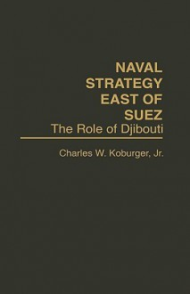 Naval Strategy East of Suez: The Role of Djibouti - Charles W. Koburger Jr.