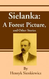 Sielanka: A Forest Picture, and Other Stories - Henryk Sienkiewicz, Jeremiah Curtin