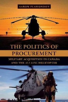 "Politics of Procurement: Military Acquisition in Canada and the ""Sea King"" Helicopter - Aaron Plamondon"