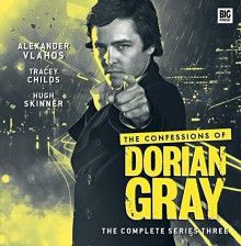The Confessions of Dorian Gray: The Complete Series Three - James Goss, David Llewellyn, Roy Gill, Alexander Vlahos