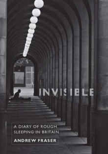 Invisible - A Diary of Rough Sleeping in Britain - Andrew Fraser