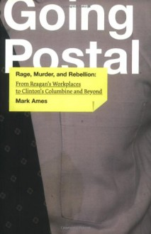 Going Postal: Rage, Murder, and Rebellion from Reagan's Workplaces to Clinton's Columbine and Beyond - Mark Ames