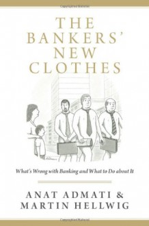 The Bankers' New Clothes: What's Wrong with Banking and What to Do about It - 'Anat Admati', 'Martin Hellwig'