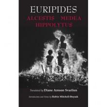 Alcestis, Medea & Hippolytus - Euripides, Diane Arnson Svarlein, Robin Mitchell-Soyask