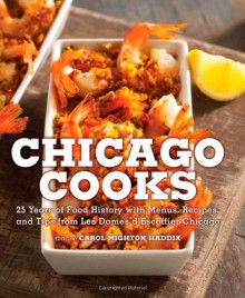 Chicago Cooks: 25 Years of Chicago Culinary History and Great Recipes from Les Dames d'Escoffier - Carol Mighton Haddix