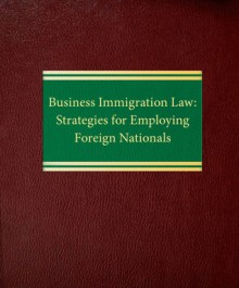 Business Immigration Law: Strategies for Employing Foreign Nationals - Rodney Malpert, Amanda Petersen