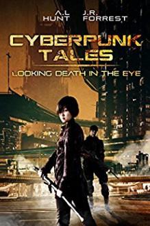 Cyberpunk Tales: Looking Death in the Eye: SciFi Adventure Romance Trilogy - Jordanna R. Forrest,Ashley L. Hunt