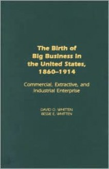 The Birth of Big Business in the United States, 1860-1914: Commercial, Extractive, and Industrial Enterprise - David O. Whitten