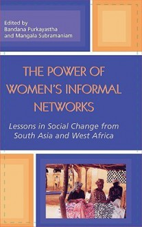 The Power of Women's Informal Networks: Lessons in Social Change from South Asia and West Africa - Purkayastha Bandana, Mangala Subramaniam