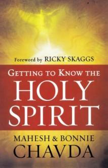 Getting to Know the Holy Spirit - Mahesh Chavda;Bonnie Chavda