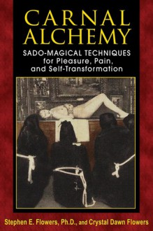 Carnal Alchemy: Sado-Magical Techniques for Pleasure, Pain, and Self-Transformation - Stephen E. Flowers, Crystal Dawn Flowers