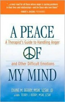 A Peace of My Mind: A Theapist's Guide to Handling Anger and Other Difficult Emotions - Diane M. Berry