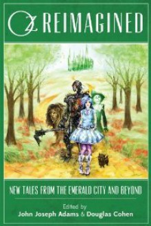 Oz Reimagined: New Tales from the Emerald City and Beyond - Robin Wasserman, John Joseph Adams, Rae Carson, Douglas Cohen, Galen Dara, Kat Howard, Seanan McGuire, Rachel Swirsky, Ken Liu, David Farland, C.C. Finlay, Dale Bailey, Jeffrey Ford, Theodora Goss, Jonathan Maberry, Tad Williams, Jane Yolen, Gregory Maguire, Orson Scott Ca