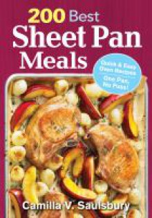 200 Best Sheet Pan Meals: Quick and Easy Oven Recipes One Pan, No Fuss! - Camilla Saulsbury