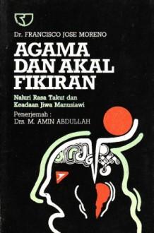 Agama dan Akal Fikiran: Naluri Rasa Takut dan Keadaan Jiwa Manusiawi - Francisco Jose Moreno, M. Amin Abdullah