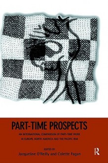 Part-Time Prospects: An International Comparison of Part-Time Work in Europe, North America and the Pacific Rim - J. O'Reilly, Jacqueline O'Reilly, Colette Fagan