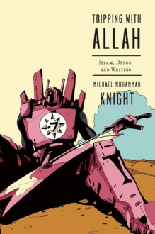 Tripping with Allah: Islam, Drugs, and Writing - Michael Muhammad Knight