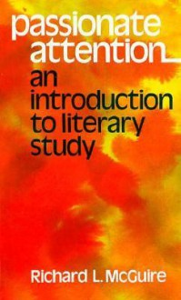 Passionate Attention: An Introduction to Literary Study - Richard L. McGuire