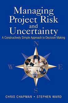 Managing Project Risk and Uncertainty: A Constructively Simple Approach to Decision Making - Chris Chapman, Stephen Ward