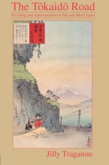 The Tôkaidô Road: Travelling and Representation in Edo and Meiji Japan - Jilly Traganou
