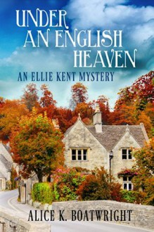 Under an English Heaven: An Ellie Kent Mystery - Alice K. Boatwright