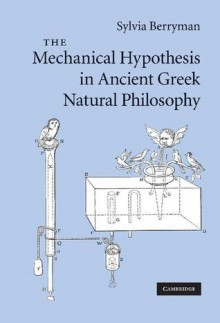 The Mechanical Hypothesis in Ancient Greek Natural Philosophy - Sylvia Berryman