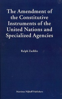 The Amendment of the Constitutive Instruments of the United Nations And Specialized Agencies (Legal Aspects of International Organization) (Legal Aspects of International Organization) - Ralph Zacklin