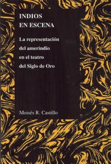 Indios en Escena: La representacion del amerindio en el teatro del Siglo de Oro - Mois?s Castillo, Moises R. Castillo