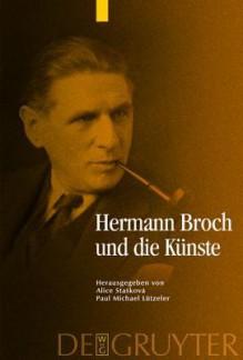 Hermann Broch Und Die Kunste - Alice Staakova, Paul Michael Lützeler, Alice Sta Kov, Paul Michael L Tzeler, Alice Staskov