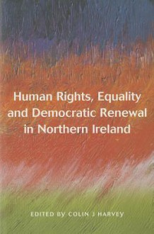 Human Rights, Equality And Democtatic Renewal In Northern Ireland - Colin J. Harvey