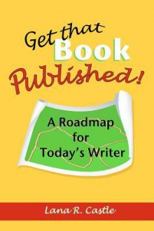 Get That Book Published!: A Roadmap for Today's Writer - Lana R. Castle