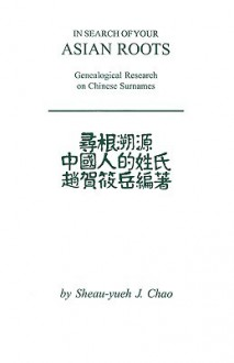 In Search of Your Asian Roots: Genealogical Resources on Chinese Surnames - Sheau-yueh J. Chao