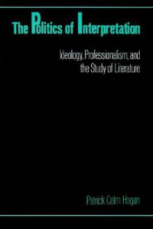 The Politics of Interpretation: Ideology, Professionalism, and the Study of Literature - Patrick Colm Hogan