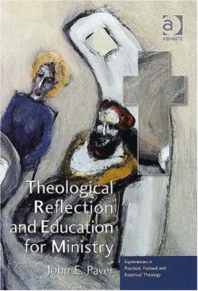 Theological Reflection and Education for Ministry: The Search for Integration in Theology - John E. Paver