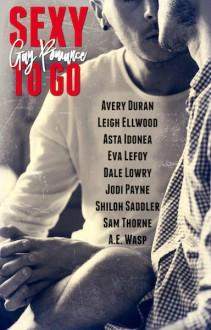 Sexy to Go Gay Romance - Jodi Payne,Leigh Ellwood,Eva LeFoy,Shiloh Saddler,Sam Thorne,Asta Idonea,Dale Cameron Lowry,Avery Duran,A.E. Wasp