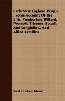 Early New England People: Some Account of the Ellis, Pemberton, Willard, Prescott, Titcomb, Sewall, and Longfellow, and Allied Families - Sarah Elizabeth Titcomb