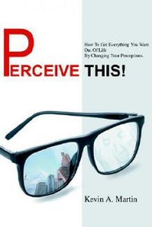 Perceive This!: How to Get Everything You Want Out of Life by Changing Your Perceptions. - Kevin A. Martin