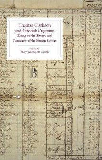 Thomas Clarkson and Ottobah Cugoano: Essays on the Slavery and Commerce of the Human Species - Thomas Clarkson, Quobna Ottobah Cugoano, Mary-antoinette Smith
