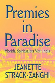 Premies in Paradise: Florida Spiritualists Visit India - Jeanette Strack-Zanghi