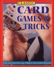 Classic Card Games & Tricks - Sheila Anne Barry, Bob Longe, Sterling Publishing, Sterling Publishing Company, Inc., William A. Moss, Alfred Sheinwold