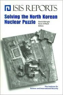 Solving the North Korean Nuclear Puzzle - David Albright, Kevin O'Neill