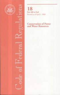 Code of Federal Regulations, Title 18, Conservation of Power and Water Resources, Pt. 400-End, Revised as of April 1, 2008 - (United States) Office of the Federal Register, (United States) Office of the Federal Register