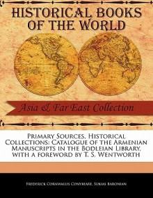 Primary Sources, Historical Collections: Catalogue of the Armenian Manuscripts in the Bodleian Library, with a Foreword by T. S. Wentworth - F.C. Conybeare, Sukias Baronian