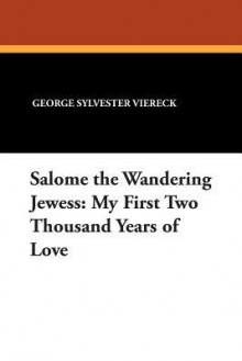 Salome the Wandering Jewess: My First Two Thousand Years of Love - George Sylvester Viereck, Paul Eldridge